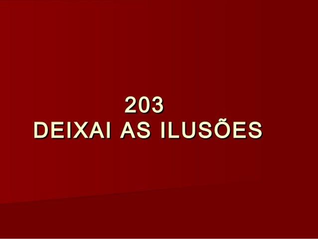 203203 DEIXAI AS ILUSÕESDEIXAI AS ILUSÕES