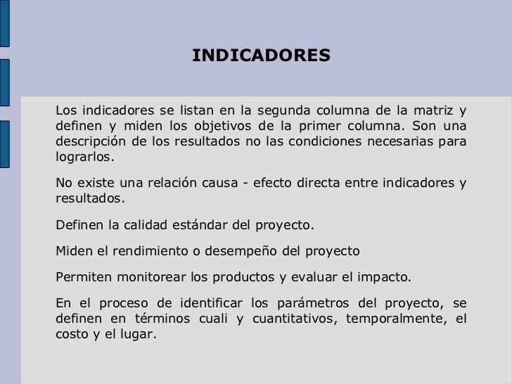 INDICADORES Los indicadores se listan en la segunda columna de la matriz y definen y miden los objetivos de la primer colu...