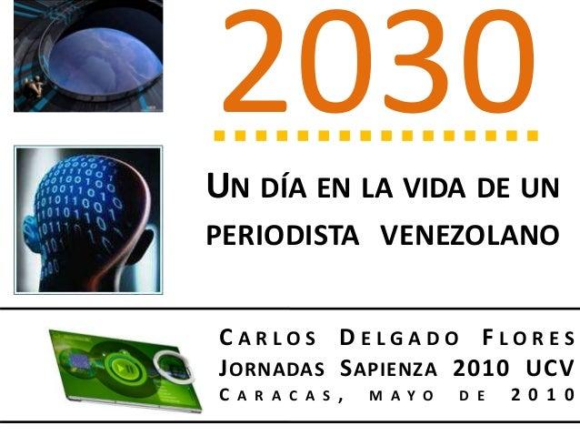 C A R L O S D E L G A D O F L O R E S JORNADAS SAPIENZA 2010 UCV C A R A C A S , M A Y O D E 2 0 1 0 2030 UN DÍA EN LA VID...