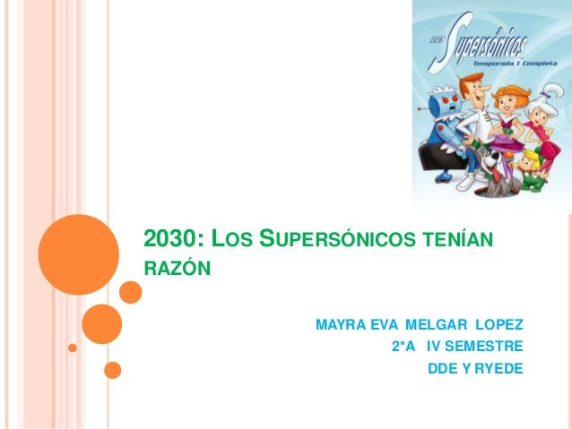 2030: LOS SUPERSÓNICOS TENÍANRAZÓNMAYRA EVA MELGAR LOPEZ2*A IV SEMESTREDDE Y RYEDE