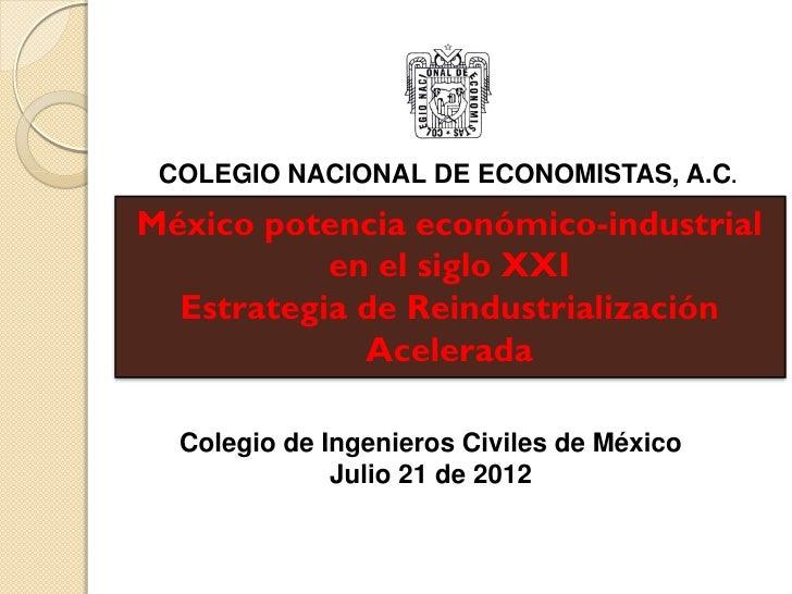COLEGIO NACIONAL DE ECONOMISTAS, A.C.México potencia económico-industrial           en el siglo XXI  Estrategia de Reindus...