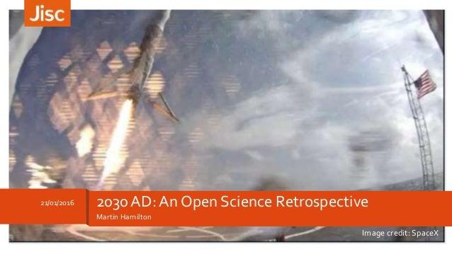 Martin Hamilton 21/01/2016 2030 AD: An Open Science Retrospective Image credit: SpaceX