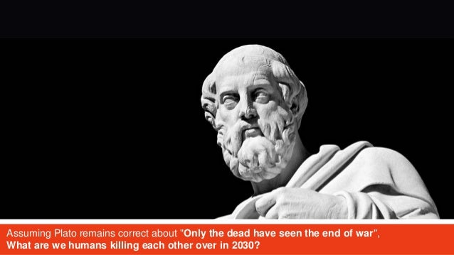 "Assuming Plato remains correct about ""Only the dead have seen the end of war"", What are we humans killing each other over ..."