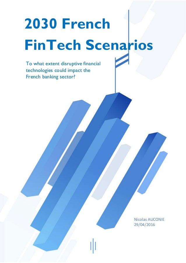 2030 French FinTech Scenarios To what extent disruptive financial technologies could impact the French banking sector? Nic...