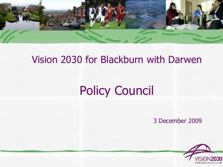 Vision 2030 for Blackburn with Darwen          Policy Council                          3 December 2009