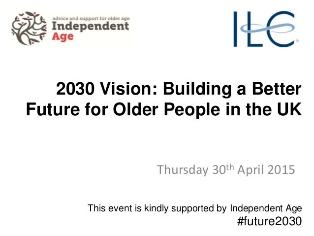 2030 Vision: Building a Better Future for Older People in the UK Thursday 30th April 2015 This event is kindly supported b...
