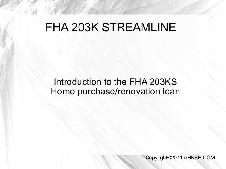 FHA 203K STREAMLINE Introduction to the FHA 203KS Home purchase/renovation loan Copyright©2011 AHKSE.COM
