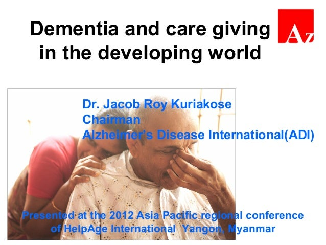 Dementia and care giving in the developing world Dr. Jacob Roy Kuriakose Chairman Alzheimer's Disease International(ADI) P...