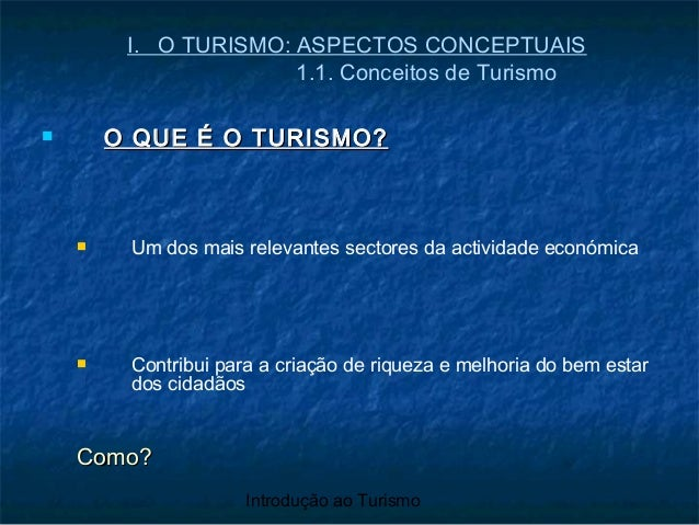 Introdução ao Turismo I. O TURISMO: ASPECTOS CONCEPTUAIS 1.1. Conceitos de Turismo  O QUE É O TURISMO?O QUE É O TURISMO? ...