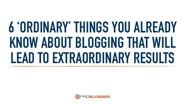 6 'ORDINARY' THINGS YOU ALREADY KNOW ABOUT BLOGGING THAT WILL LEAD TO EXTRAORDINARY RESULTS