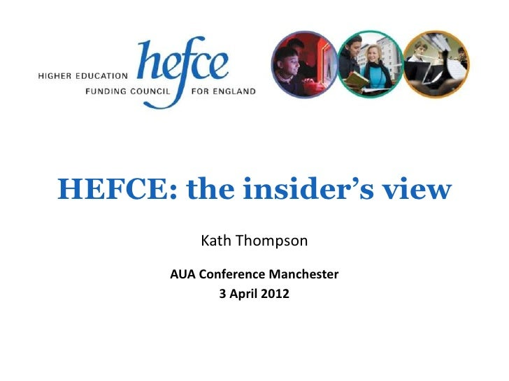 HEFCE: the insider's view           Kath Thompson       AUA Conference Manchester              3 April 2012