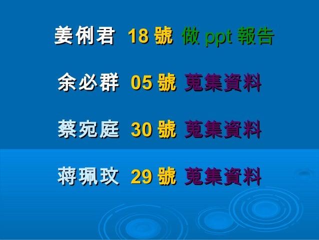 姜俐君 18 號 做 ppt 報告余必群 05 號 蒐集資料蔡宛庭 30 號 蒐集資料蒋珮玟 29 號 蒐集資料