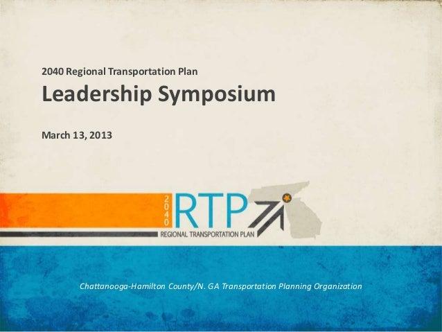 2040 Regional Transportation PlanLeadership SymposiumMarch 13, 2013        Chattanooga-Hamilton County/N. GA Transportatio...