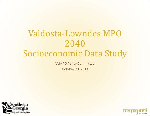 Valdosta-Lowndes MPO 2040 Socioeconomic Data Study VLMPO Policy Committee October 29, 2013