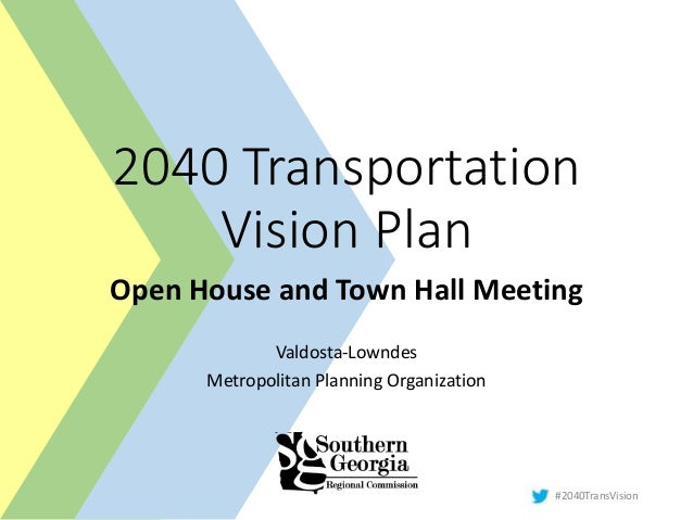 #2040TransVision 2040 Transportation Vision Plan Open House and Town Hall Meeting Valdosta-Lowndes Metropolitan Planning O...