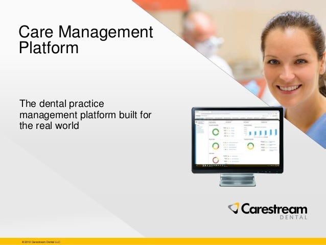 © 2019 Carestream Dental LLC Care Management Platform The dental practice management platform built for the real world