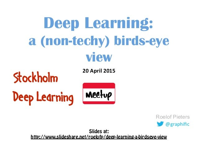 @graphific Roelof Pieters Deep Learning: a (non-techy) birds-eye view 20  April  2015   Stockholm Deep Learning Slid...