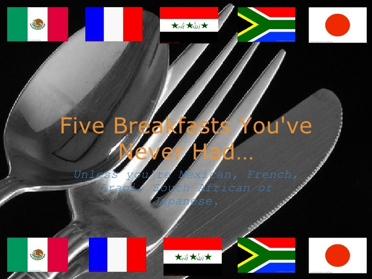 Five Breakfasts You've Never Had ... Unless you're Mexican, French, Iraqi, South African or Japanese.