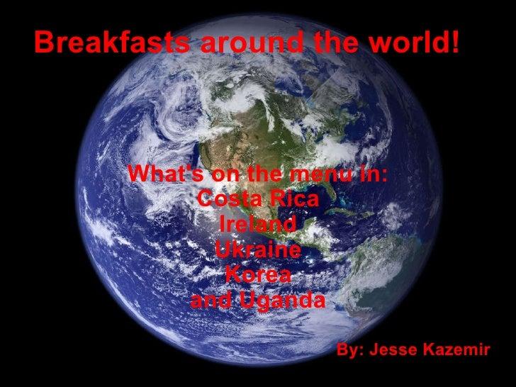 Breakfasts around the world! What's on the menu in: Costa Rica Ireland Ukraine Korea and Uganda By: Jesse Kazemir