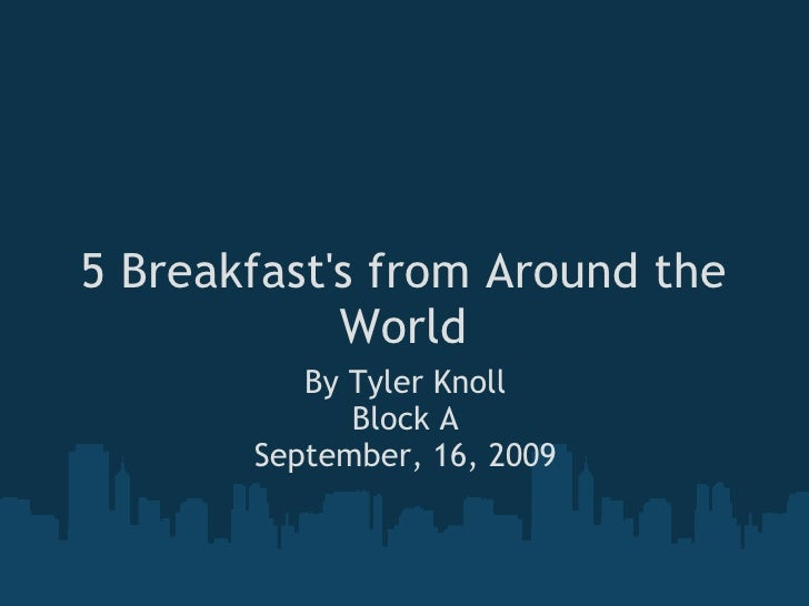 5 Breakfast's from Around the World By Tyler Knoll Block A September, 16, 2009