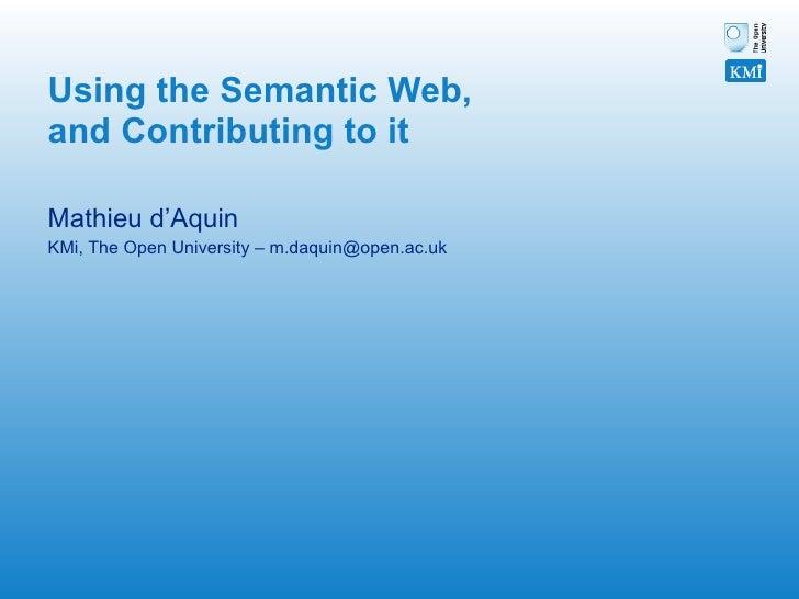 Using the Semantic Web, and Contributing to it   Mathieu d'Aquin  KMi, The Open University – m.daquin@open.ac.uk