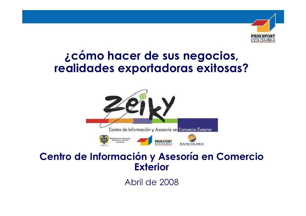 ¿cómo hacer de sus negocios,  realidades exportadoras exitosas?Centro de Información y Asesoría en Comercio               ...