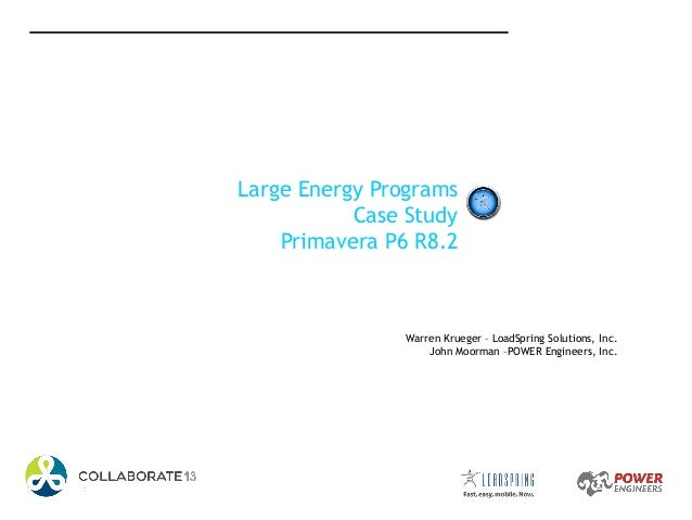 Large Energy Programs Case Study Primavera P6 R8.2 Warren Krueger – LoadSpring Solutions, Inc. John Moorman –POWER Enginee...