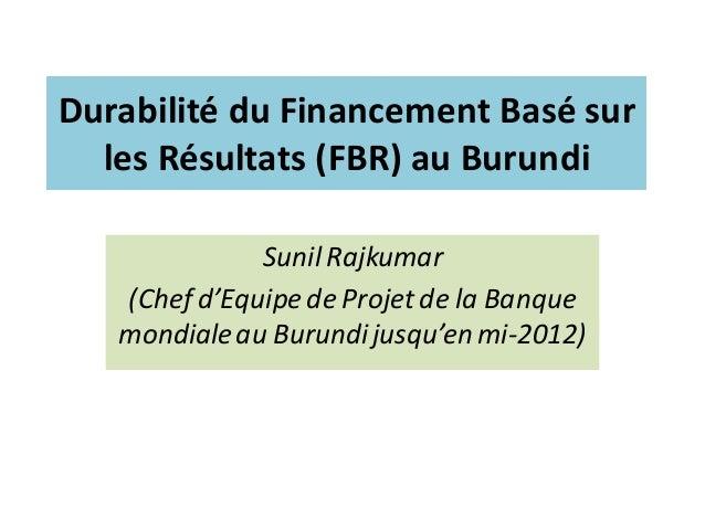 Durabilité du Financement Basé sur les Résultats (FBR) au Burundi Sunil Rajkumar (Chef d'Equipe de Projet de la Banque mon...
