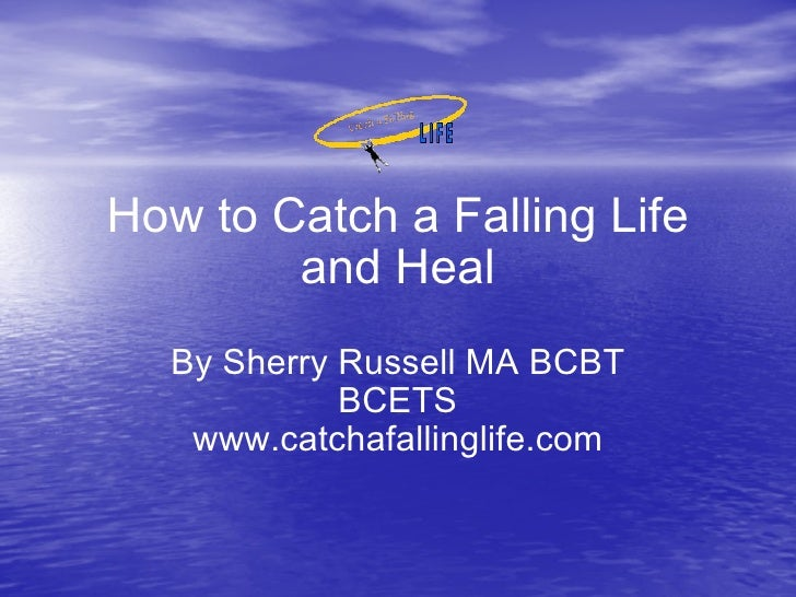 How to Catch a Falling Life and Heal By Sherry Russell MA BCBT BCETS www.catchafallinglife.com