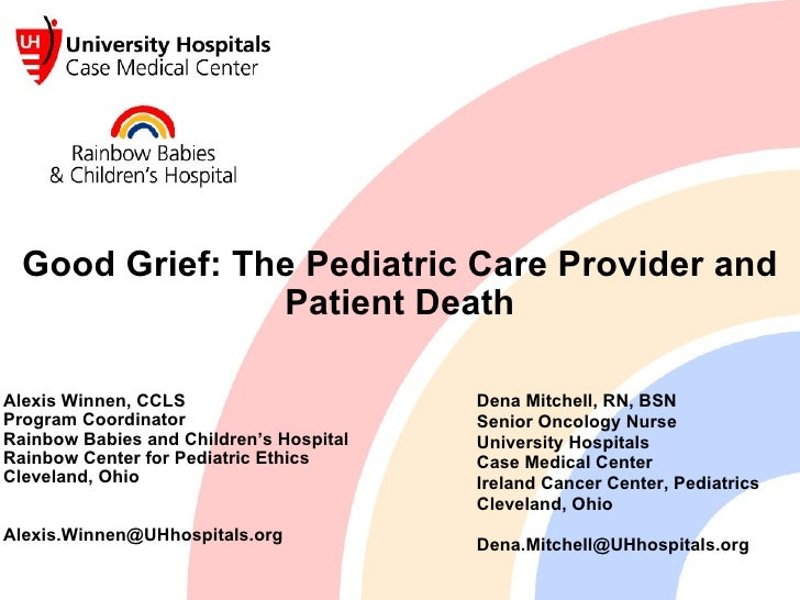 Good Grief: The Pediatric Care Provider and Patient Death Alexis Winnen, CCLS Program Coordinator Rainbow Babies and Child...