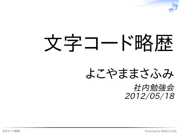 文字コード略歴            よこやままさふみ                 社内勉強会               2012/05/18文字コード略歴            Powered by Rabbit 2.0.6