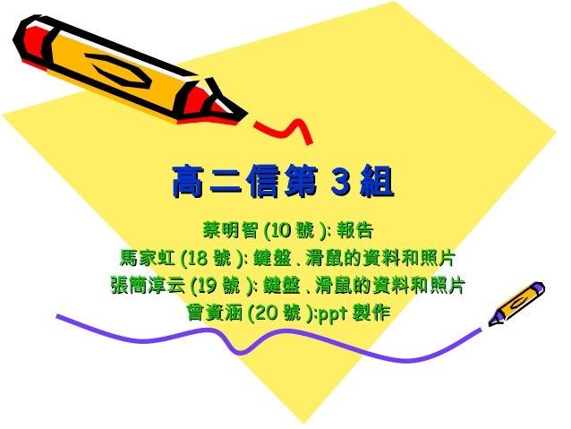 高二信第 3 組        蔡明智 (10 號 ): 報告 馬家虹 (18 號 ): 鍵盤 . 滑鼠的資料和照片張簡淳云 (19 號 ): 鍵盤 . 滑鼠的資料和照片      曾資涵 (20 號 ):ppt 製作