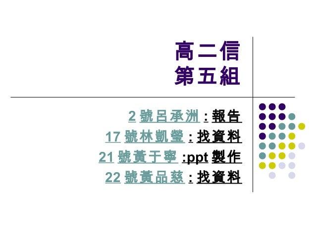 高二信       第五組    2 號呂承洲 : 報告 17 號林凱瑩 : 找資料21 號黃于寧 :ppt 製作 22 號黃品慈 : 找資料