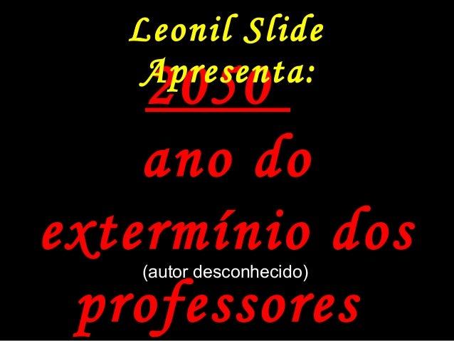 Leonil Slide 20502050 ano doano do extermínio dosextermínio dos professoresprofessores Apresenta: (autor desconhecido)(aut...