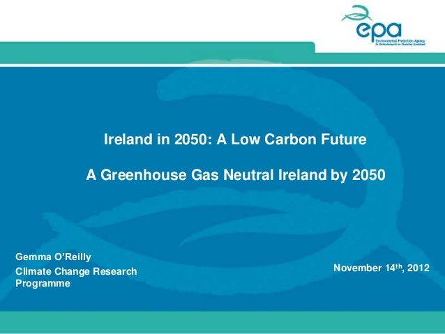 Ireland in 2050: A Low Carbon Future             A Greenhouse Gas Neutral Ireland by 2050Gemma O'ReillyClimate Change Rese...