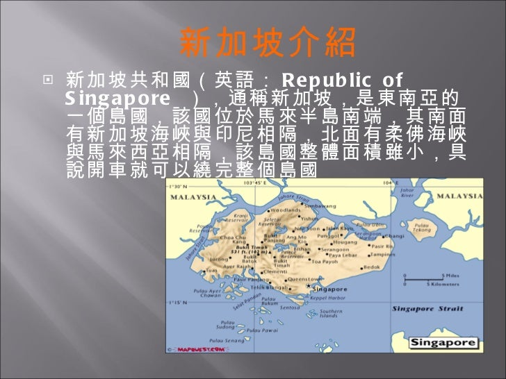 <ul><li>新加坡共和國(英語: Republic of Singapore  ),通稱新加坡,是東南亞的一個島國,該國位於馬來半島南端,其南面有新加坡海峽與印尼相隔,北面有柔佛海峽與馬來西亞相隔,該島國整體面積雖小,具說開車就可以繞完整個...