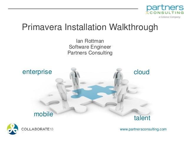 www.partnersconsulting.com enterprise talent cloud mobile Primavera Installation Walkthrough Ian Rottman Software Engineer...