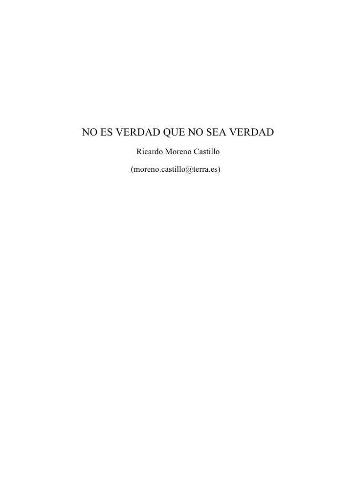 NO ES VERDAD QUE NO SEA VERDAD         Ricardo Moreno Castillo         (moreno.castillo@terra.es)