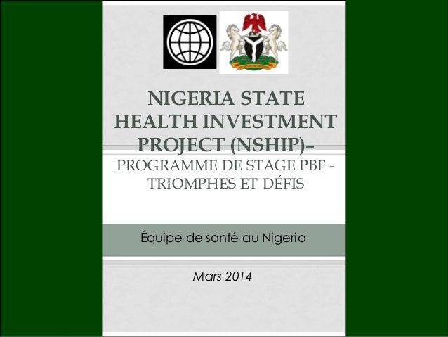 NIGERIA STATE HEALTH INVESTMENT PROJECT (NSHIP)– PROGRAMME DE STAGE PBF - TRIOMPHES ET DÉFIS Mars 2014 Équipe de santé au ...