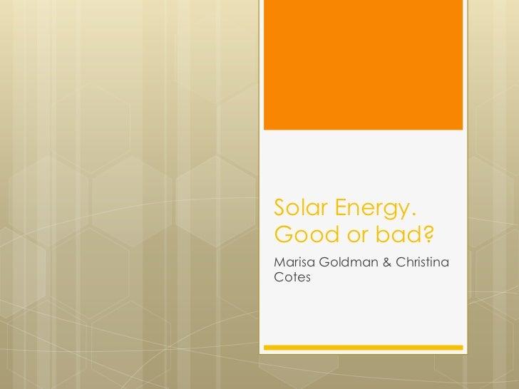 Solar Energy.Good or bad?<br />Marisa Goldman & Christina Cotes<br />