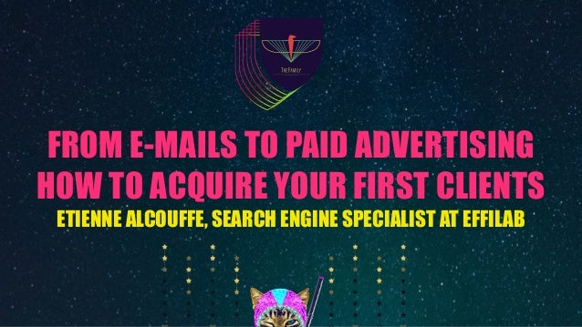 FROM E-MAILS TO PAID ADVERTISING HOW TO ACQUIRE YOUR FIRST CLIENTS ETIENNE ALCOUFFE, SEARCH ENGINE SPECIALIST AT EFFILAB