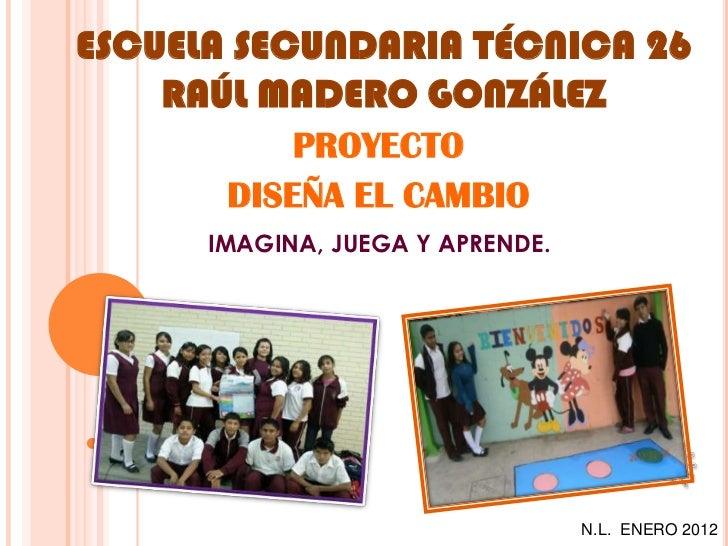 ESCUELA SECUNDARIA TÉCNICA 26    RAÚL MADERO GONZÁLEZ           PROYECTO       DISEÑA EL CAMBIO      IMAGINA, JUEGA Y APRE...