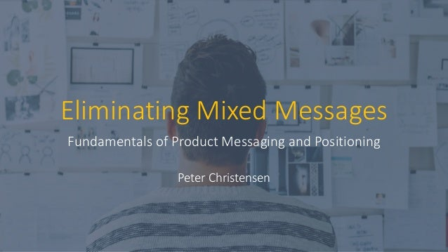 Eliminating Mixed Messages Fundamentals of Product Messaging and Positioning Peter Christensen