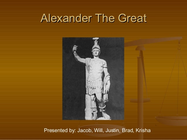Alexander The GreatAlexander The Great Presented by: Jacob, Will, Justin, Brad, Krisha