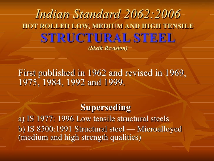 Indian Standard 2062:2006 HOT ROLLED LOW, MEDIUM AND HIGH TENSILE   STRUCTURAL STEEL (Sixth Revision) First published in 1...