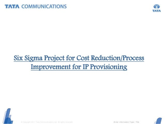 © Copyright 2011 Tata Communications Ltd. All rights reserved. (Enter information) Topic | Title Six Sigma Project for Cos...