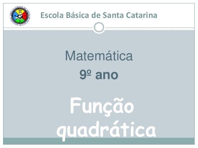 Escola Básica de Santa Catarina Matemática 9º ano Função quadrática