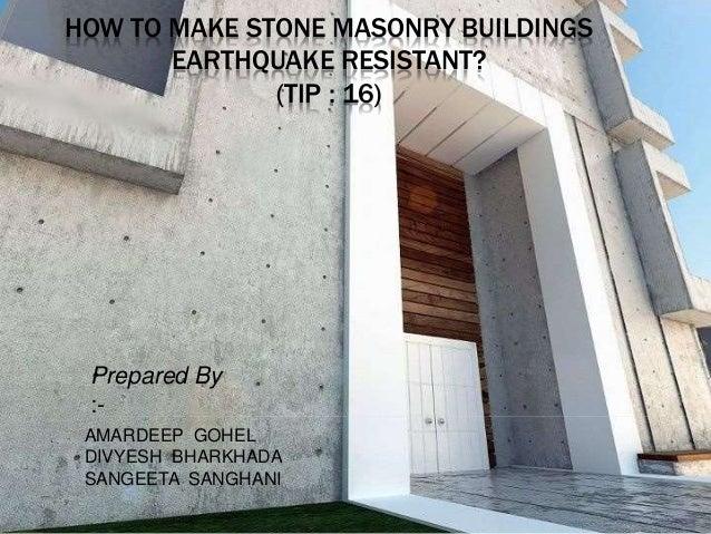 HOW TO MAKE STONE MASONRY BUILDINGS EARTHQUAKE RESISTANT? (TIP : 16) Prepared By :- AMARDEEP GOHEL DIVYESH BHARKHADA SANGE...