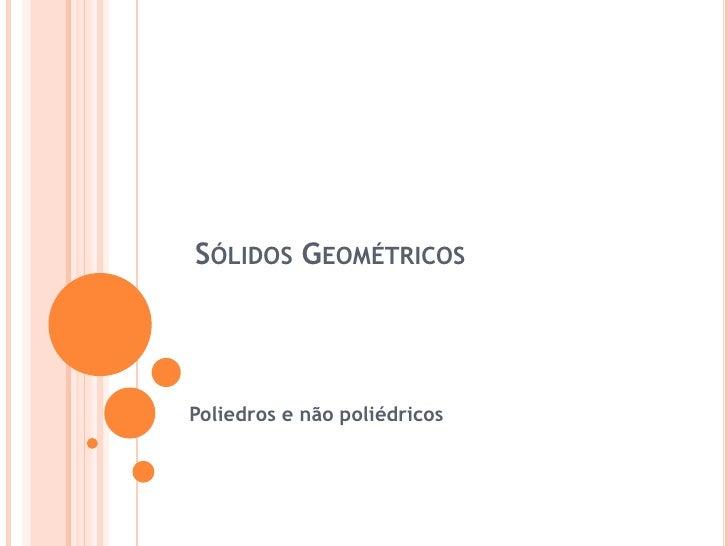 Sólidos Geométricos<br />Poliedros e não poliédricos<br />