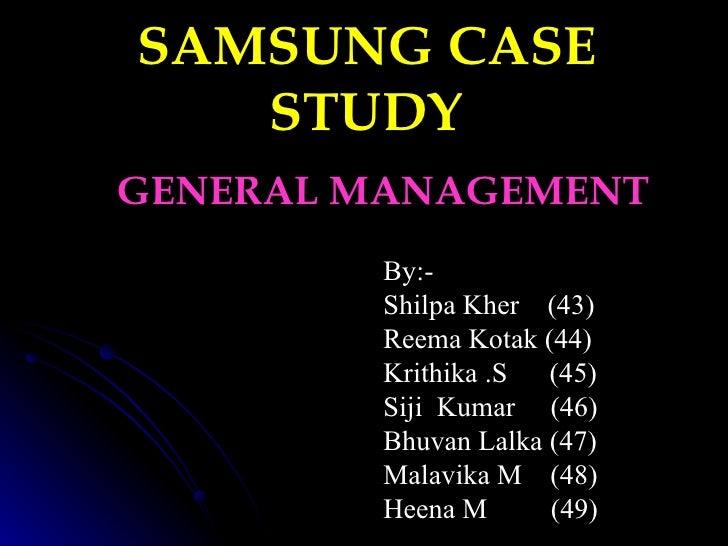 SAMSUNG CASE STUDY GENERAL MANAGEMENT By:- Shilpa Kher  (43) Reema Kotak (44) Krithika .S  (45)  Siji  Kumar  (46) Bhuvan ...
